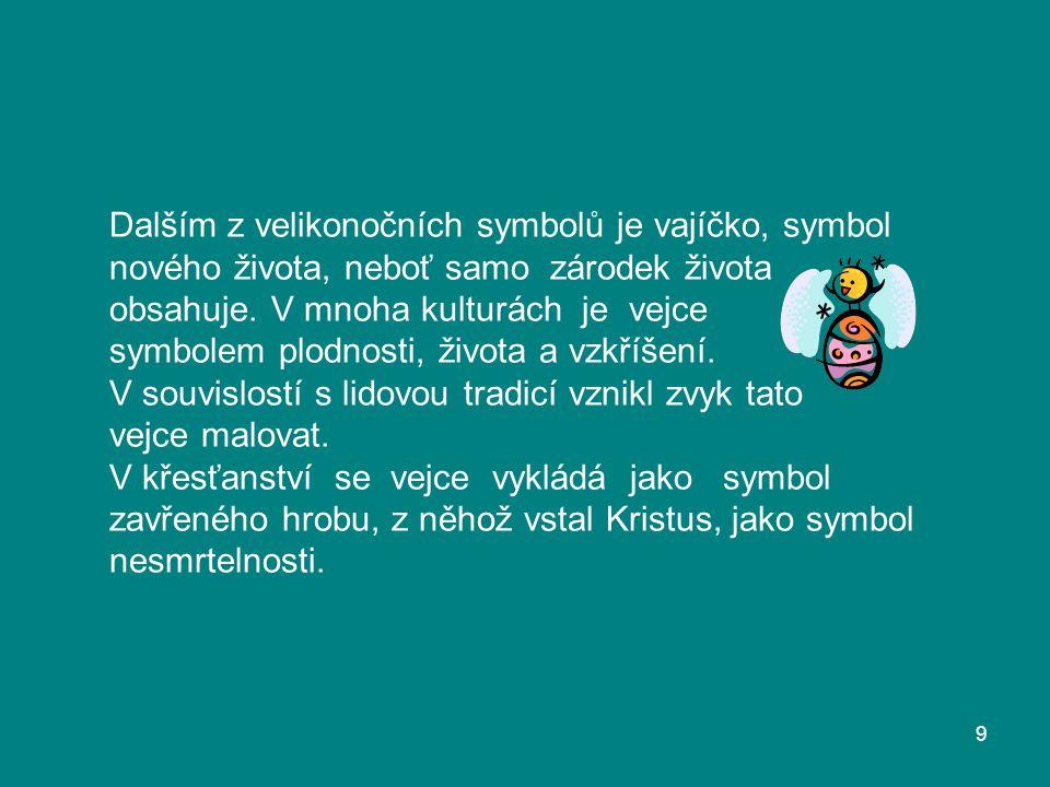 Dalším z velikonočních symbolů je vajíčko, symbol nového života, neboť samo zárodek života obsahuje. V mnoha kulturách je vejce