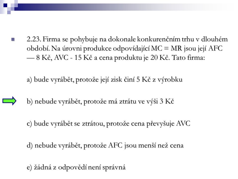 2.23. Firma se pohybuje na dokonale konkurenčním trhu v dlouhém období. Na úrovni produkce odpovídající MC = MR jsou její AFC — 8 Kč, AVC - 15 Kč a cena produktu je 20 Kč. Tato firma:
