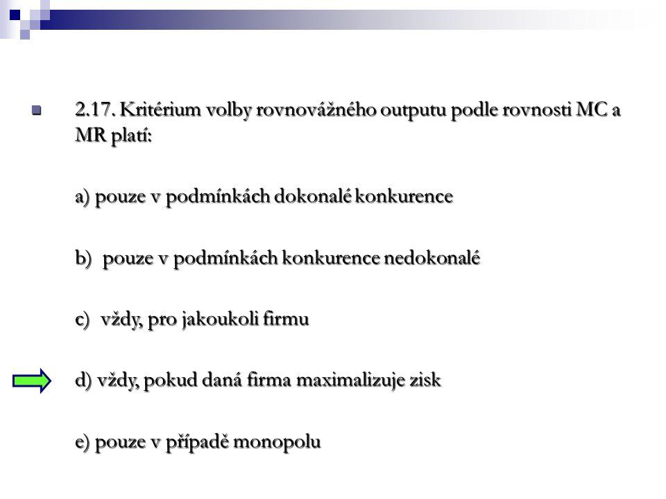 2.17. Kritérium volby rovnovážného outputu podle rovnosti MC a MR platí: