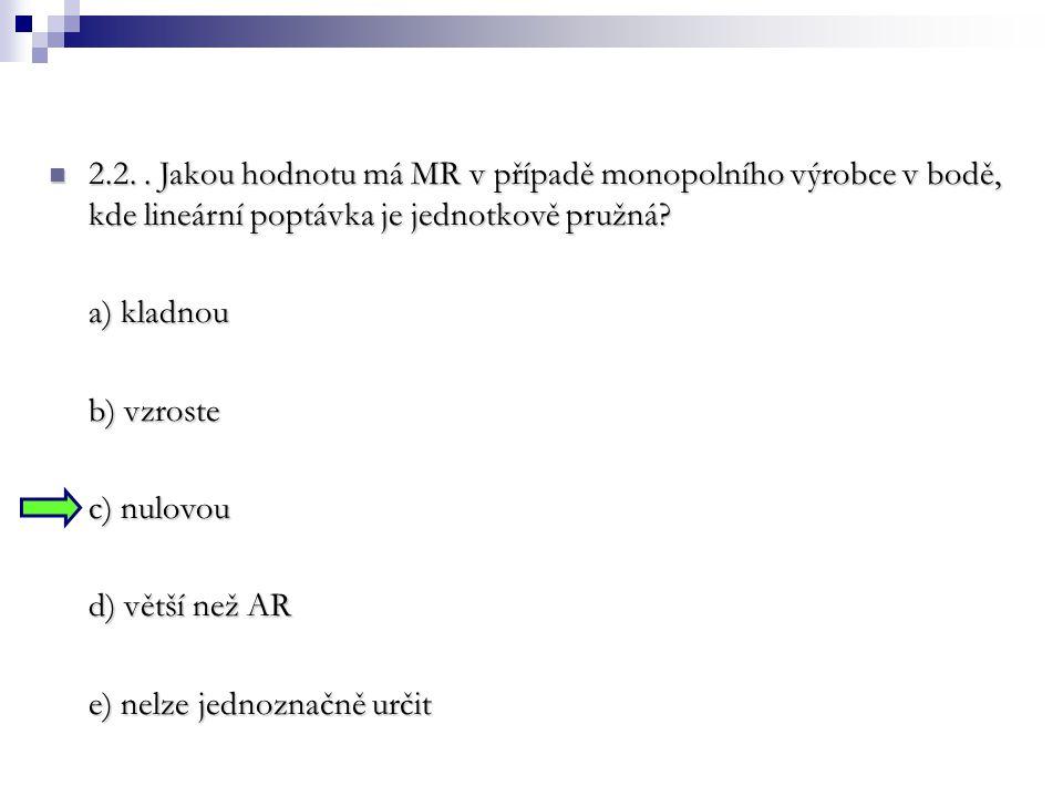 2.2. . Jakou hodnotu má MR v případě monopolního výrobce v bodě, kde lineární poptávka je jednotkově pružná