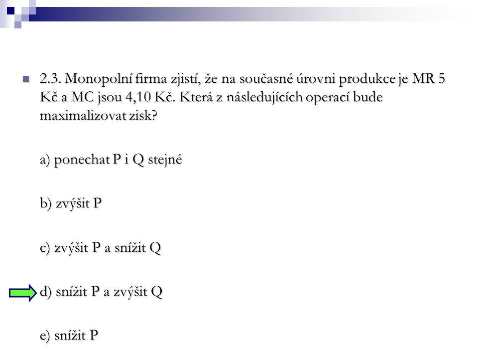 2.3. Monopolní firma zjistí, že na současné úrovni produkce je MR 5 Kč a MC jsou 4,10 Kč. Která z následujících operací bude maximalizovat zisk