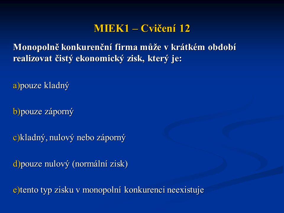 MIEK1 – Cvičení 12 Monopolně konkurenční firma může v krátkém období realizovat čistý ekonomický zisk, který je: