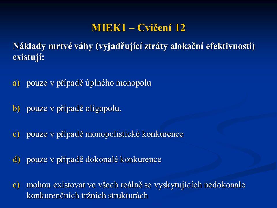 MIEK1 – Cvičení 12 Náklady mrtvé váhy (vyjadřující ztráty alokační efektivnosti) existují: pouze v případě úplného monopolu.