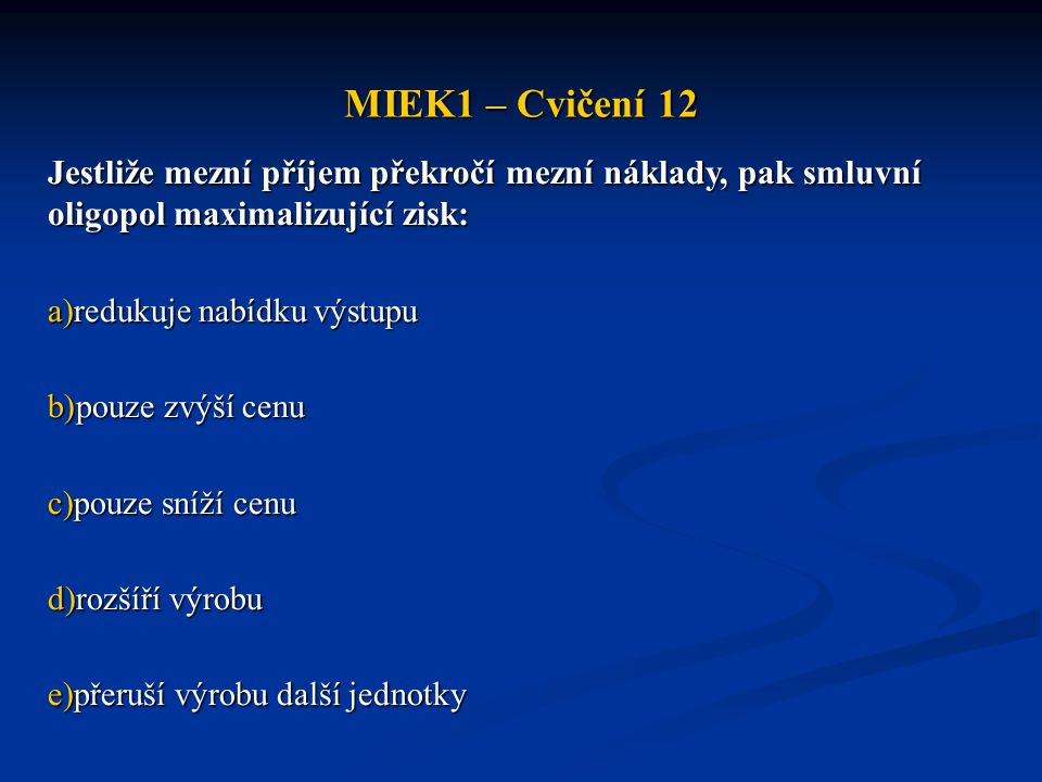 MIEK1 – Cvičení 12 Jestliže mezní příjem překročí mezní náklady, pak smluvní oligopol maximalizující zisk:
