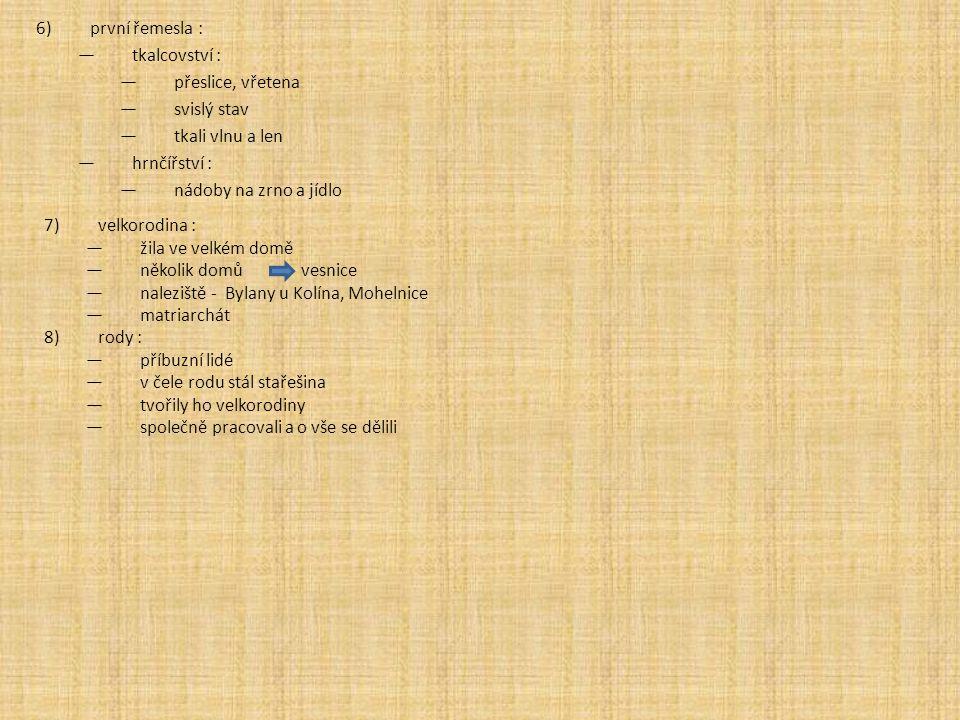 první řemesla : tkalcovství : přeslice, vřetena. svislý stav. tkali vlnu a len. hrnčířství : nádoby na zrno a jídlo.