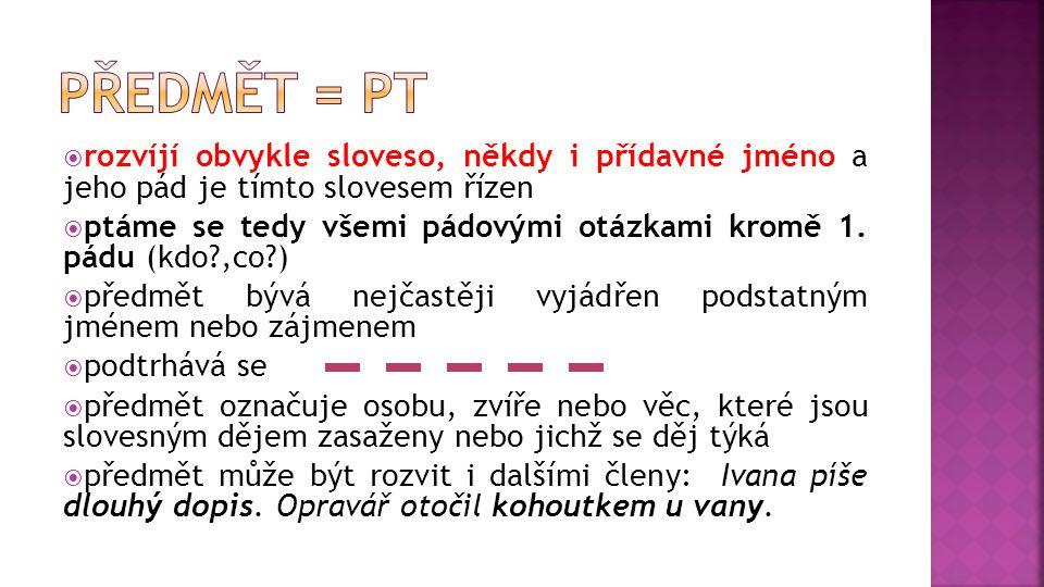Předmět = Pt rozvíjí obvykle sloveso, někdy i přídavné jméno a jeho pád je tímto slovesem řízen.
