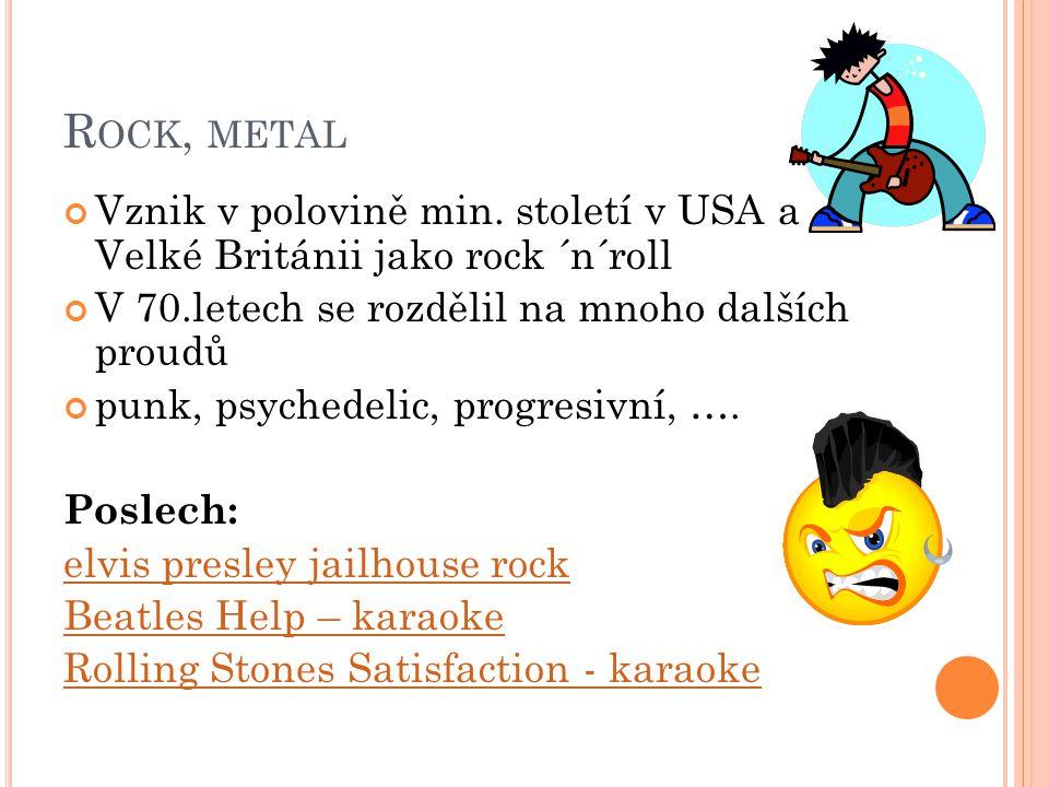 Rock, metal Vznik v polovině min. století v USA a Velké Británii jako rock ´n´roll. V 70.letech se rozdělil na mnoho dalších proudů.