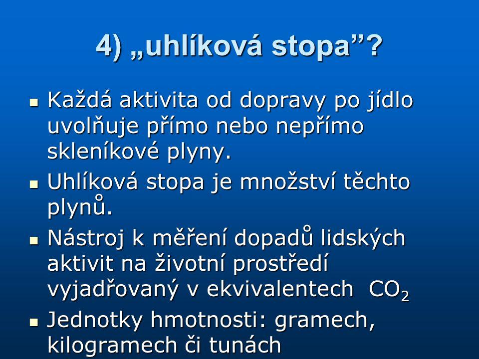 """4) """"uhlíková stopa Každá aktivita od dopravy po jídlo uvolňuje přímo nebo nepřímo skleníkové plyny."""