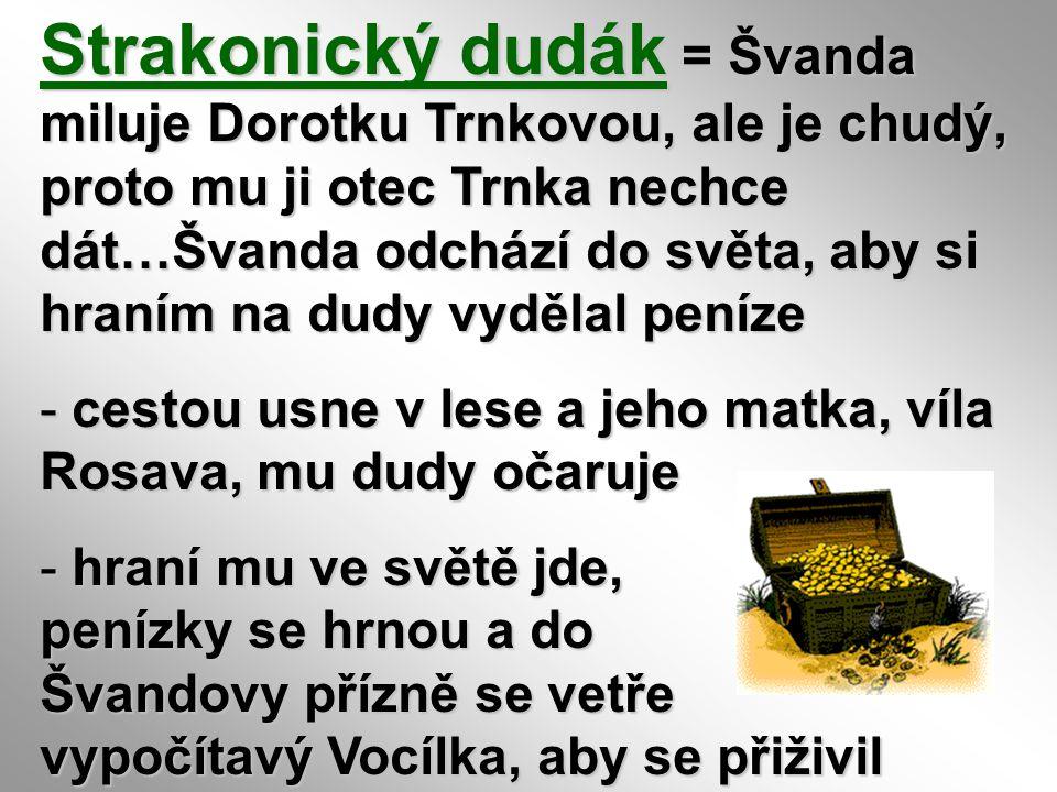 Strakonický dudák = Švanda miluje Dorotku Trnkovou, ale je chudý, proto mu ji otec Trnka nechce dát…Švanda odchází do světa, aby si hraním na dudy vydělal peníze