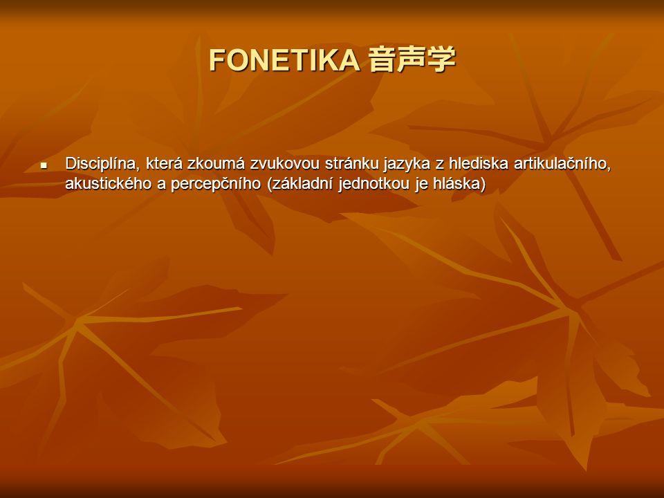 FONETIKA 音声学 Disciplína, která zkoumá zvukovou stránku jazyka z hlediska artikulačního, akustického a percepčního (základní jednotkou je hláska)