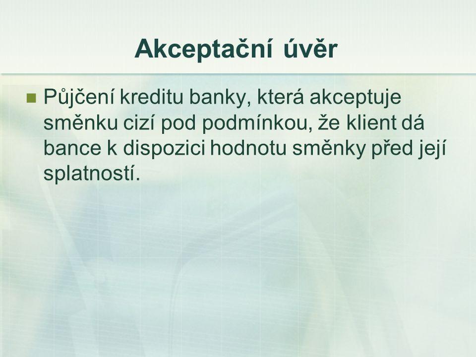 Akceptační úvěr Půjčení kreditu banky, která akceptuje směnku cizí pod podmínkou, že klient dá bance k dispozici hodnotu směnky před její splatností.