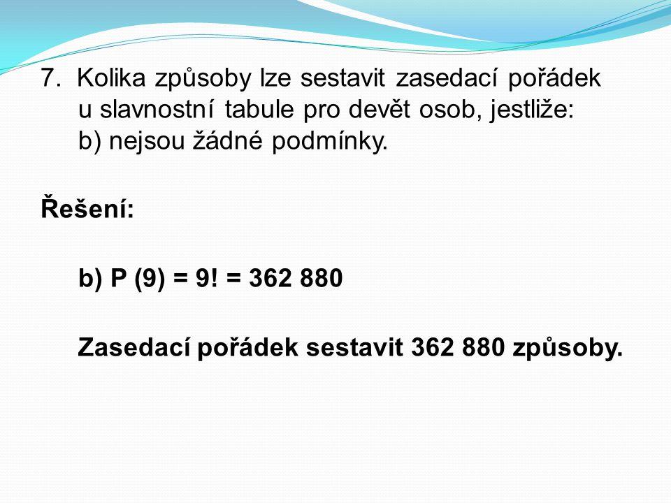 7. Kolika způsoby lze sestavit zasedací pořádek u slavnostní tabule pro devět osob, jestliže: b) nejsou žádné podmínky.