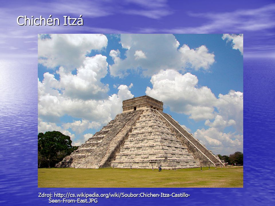 Chichén Itzá Zdroj: http://cs.wikipedia.org/wiki/Soubor:Chichen-Itza-Castillo-Seen-From-East.JPG