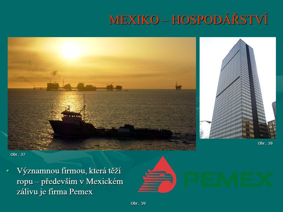 MEXIKO – HOSPODÁŘSTVÍ Obr. 38. Obr. 37. Významnou firmou, která těží ropu – především v Mexickém zálivu je firma Pemex.