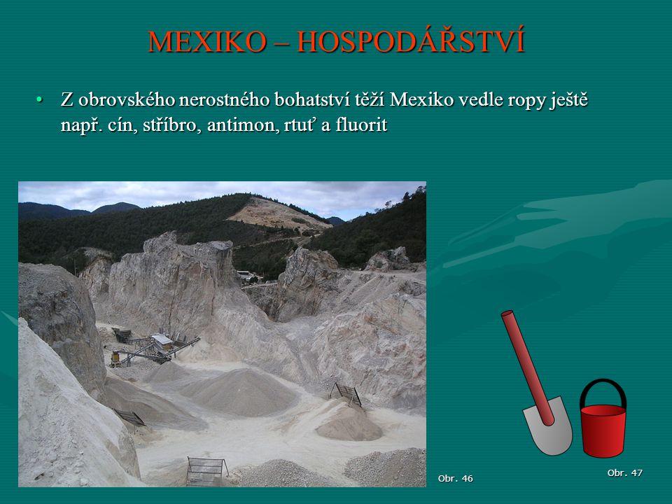 MEXIKO – HOSPODÁŘSTVÍ Z obrovského nerostného bohatství těží Mexiko vedle ropy ještě např. cín, stříbro, antimon, rtuť a fluorit.