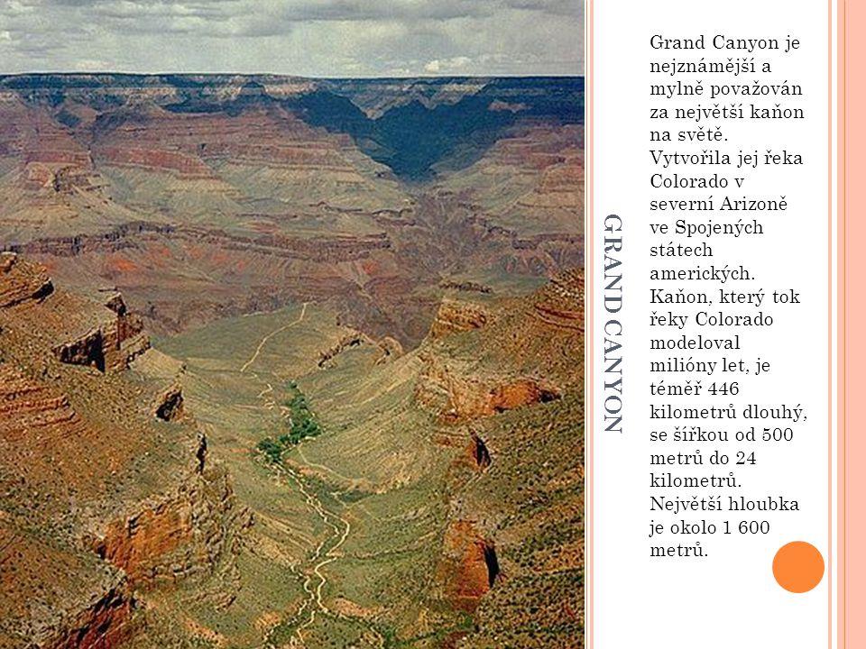 Grand Canyon je nejznámější a mylně považován za největší kaňon na světě. Vytvořila jej řeka Colorado v severní Arizoně ve Spojených státech amerických. Kaňon, který tok řeky Colorado modeloval milióny let, je téměř 446 kilometrů dlouhý, se šířkou od 500 metrů do 24 kilometrů. Největší hloubka je okolo 1 600 metrů.