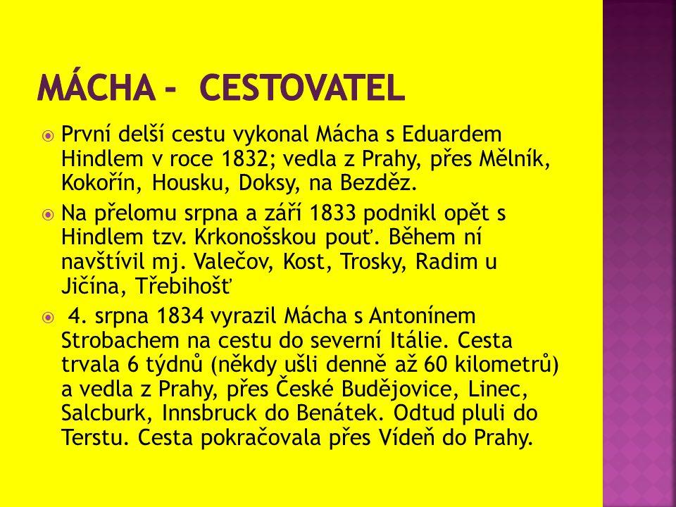 Mácha - cestovatel První delší cestu vykonal Mácha s Eduardem Hindlem v roce 1832; vedla z Prahy, přes Mělník, Kokořín, Housku, Doksy, na Bezděz.