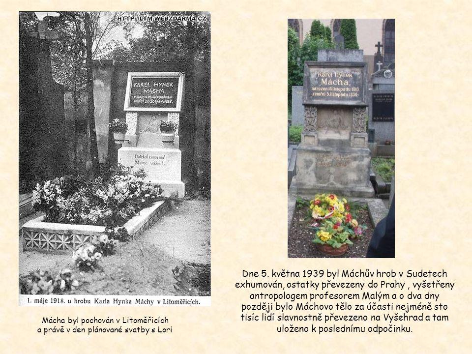 Dne 5. května 1939 byl Máchův hrob v Sudetech exhumován, ostatky převezeny do Prahy , vyšetřeny antropologem profesorem Malým a o dva dny později bylo Máchovo tělo za účasti nejméně sto tisíc lidí slavnostně převezeno na Vyšehrad a tam uloženo k poslednímu odpočinku.