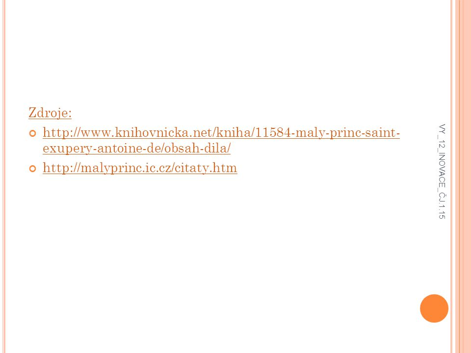 Zdroje: http://www.knihovnicka.net/kniha/11584-maly-princ-saint- exupery-antoine-de/obsah-dila/ http://malyprinc.ic.cz/citaty.htm.