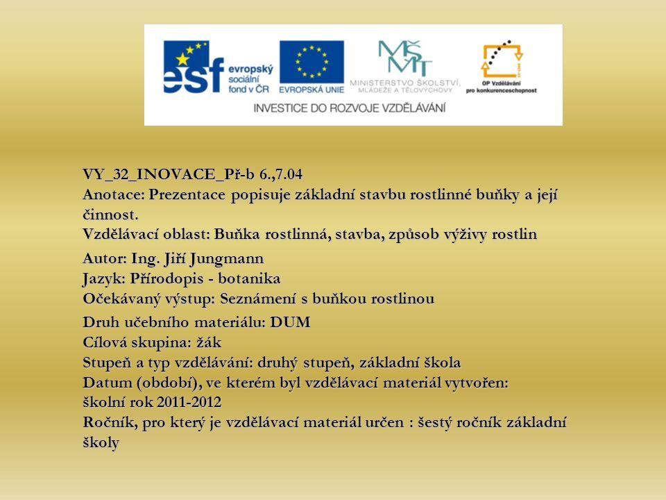 VY_32_INOVACE_Př-b 6.,7.04 Anotace: Prezentace popisuje základní stavbu rostlinné buňky a její činnost. Vzdělávací oblast: Buňka rostlinná, stavba, způsob výživy rostlin