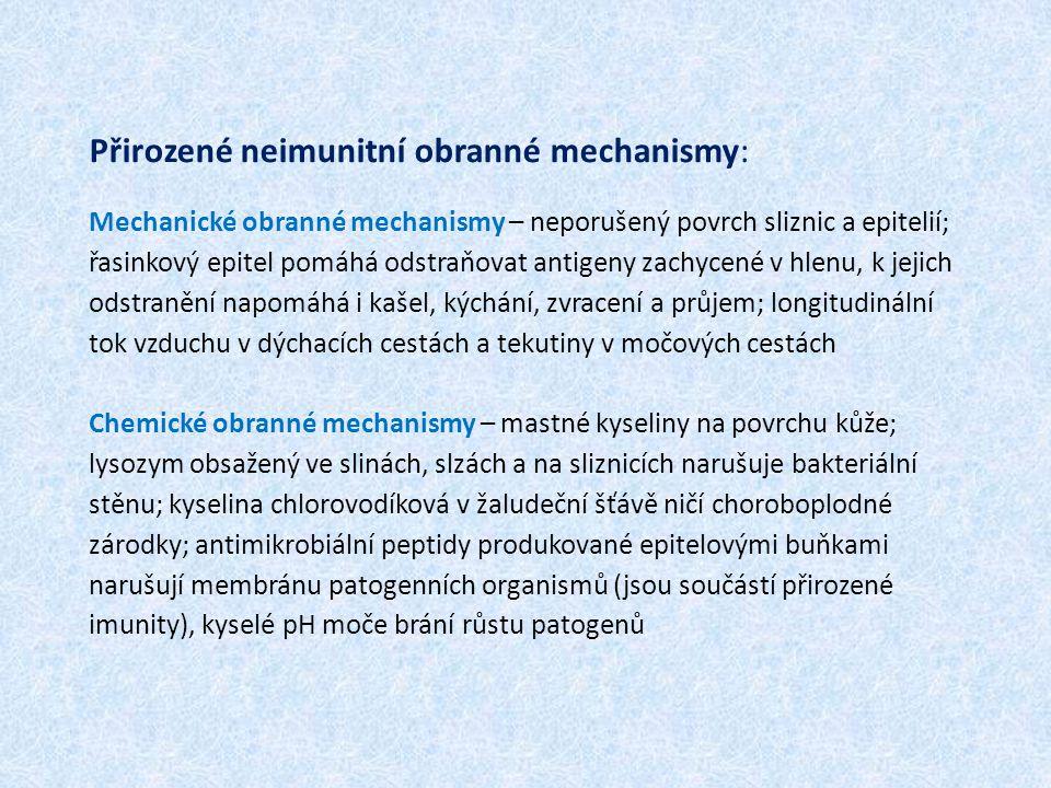 Přirozené neimunitní obranné mechanismy: Mechanické obranné mechanismy – neporušený povrch sliznic a epitelií; řasinkový epitel pomáhá odstraňovat antigeny zachycené v hlenu, k jejich odstranění napomáhá i kašel, kýchání, zvracení a průjem; longitudinální tok vzduchu v dýchacích cestách a tekutiny v močových cestách Chemické obranné mechanismy – mastné kyseliny na povrchu kůže; lysozym obsažený ve slinách, slzách a na sliznicích narušuje bakteriální stěnu; kyselina chlorovodíková v žaludeční šťávě ničí choroboplodné zárodky; antimikrobiální peptidy produkované epitelovými buňkami narušují membránu patogenních organismů (jsou součástí přirozené imunity), kyselé pH moče brání růstu patogenů