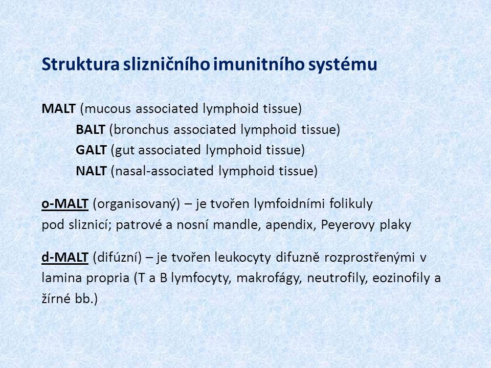 Struktura slizničního imunitního systému MALT (mucous associated lymphoid tissue) BALT (bronchus associated lymphoid tissue) GALT (gut associated lymphoid tissue) NALT (nasal-associated lymphoid tissue) o-MALT (organisovaný) – je tvořen lymfoidními folikuly pod sliznicí; patrové a nosní mandle, apendix, Peyerovy plaky d-MALT (difúzní) – je tvořen leukocyty difuzně rozprostřenými v lamina propria (T a B lymfocyty, makrofágy, neutrofily, eozinofily a žírné bb.)