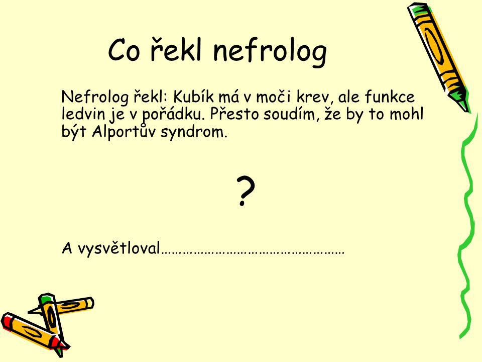 Co řekl nefrolog Nefrolog řekl: Kubík má v moči krev, ale funkce ledvin je v pořádku. Přesto soudím, že by to mohl být Alportův syndrom.