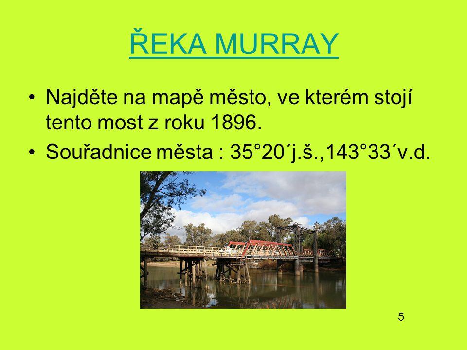 ŘEKA MURRAY Najděte na mapě město, ve kterém stojí tento most z roku 1896. Souřadnice města : 35°20´j.š.,143°33´v.d.