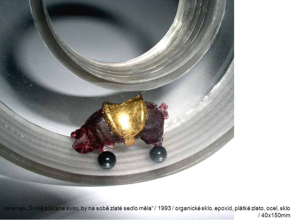 """náramek """"Svině zůstane sviní, by na sobě zlaté sedlo měla / 1993 / organické sklo, epoxid, plátké zlato, ocel, sklo / 40x150mm"""
