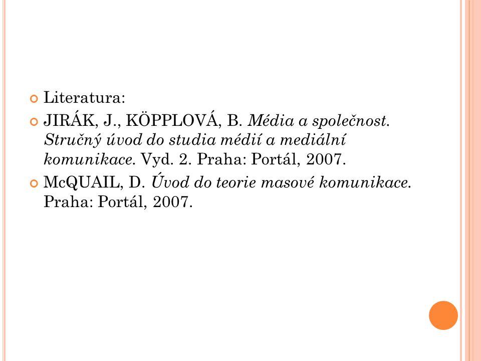 Literatura: JIRÁK, J., KÖPPLOVÁ, B. Média a společnost. Stručný úvod do studia médií a mediální komunikace. Vyd. 2. Praha: Portál, 2007.