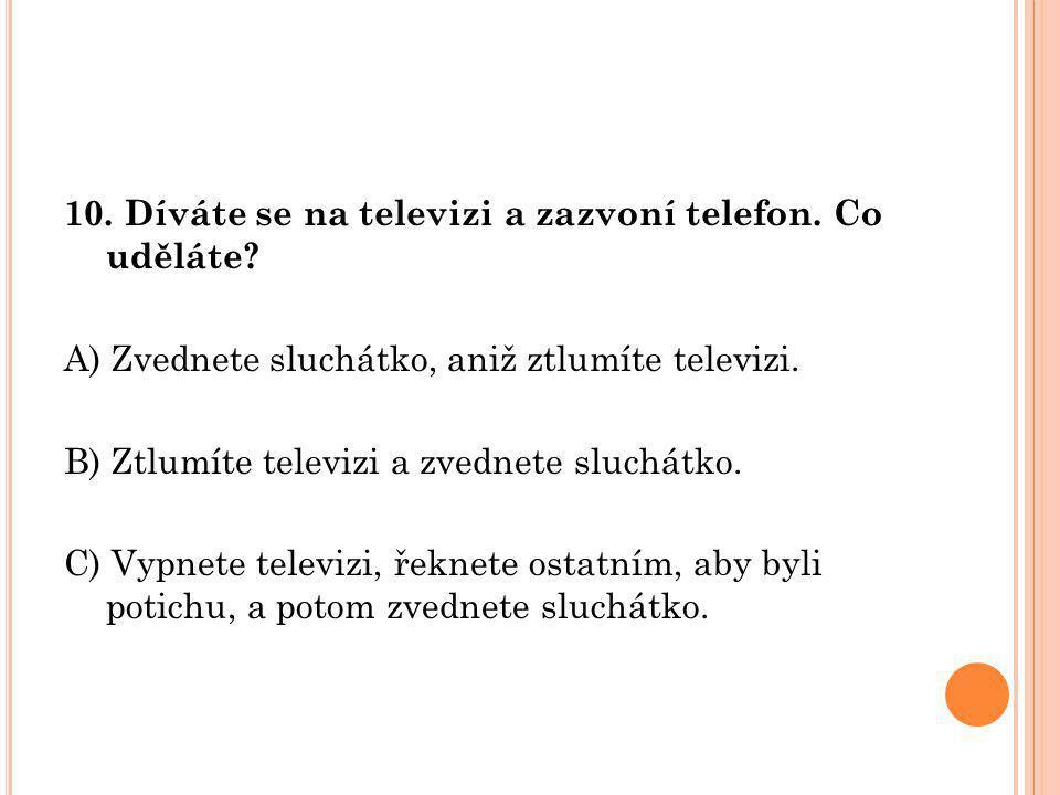 10. Díváte se na televizi a zazvoní telefon. Co uděláte