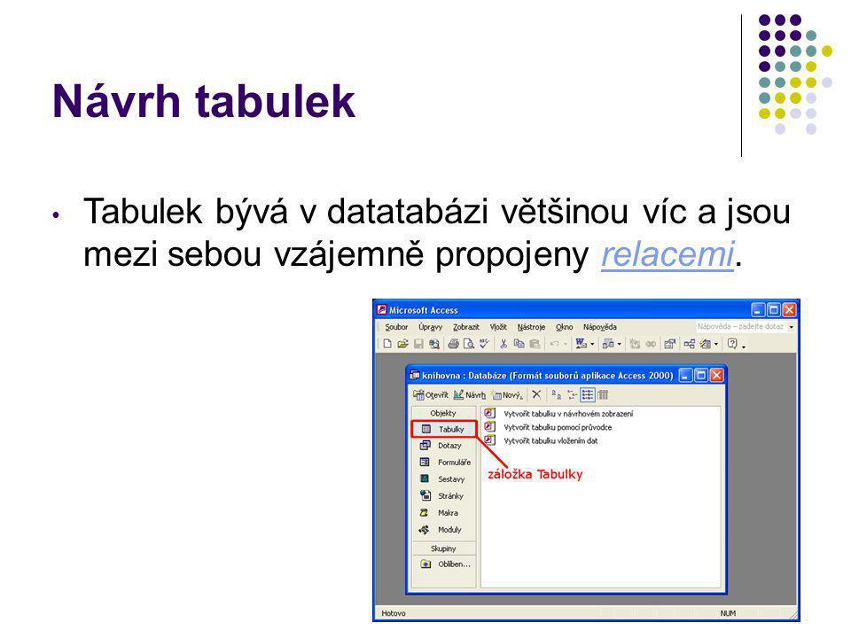 Návrh tabulek Tabulek bývá v datatabázi většinou víc a jsou mezi sebou vzájemně propojeny relacemi.