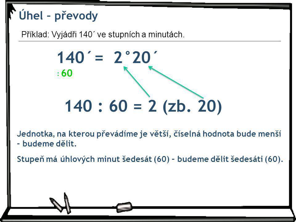 140´= 2° 20´ 140 : 60 = 2 (zb. 20) Úhel – převody