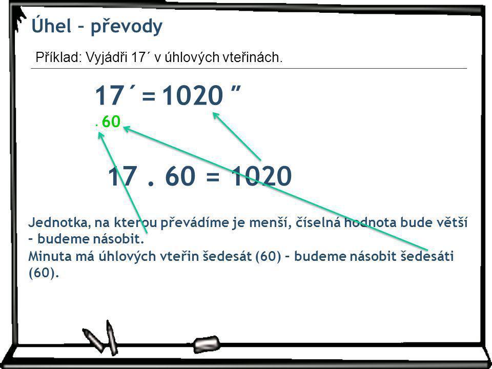 Úhel – převody Příklad: Vyjádři 17´ v úhlových vteřinách. 17´= ″ 1020. . 60. 17 . 60 = 1020.