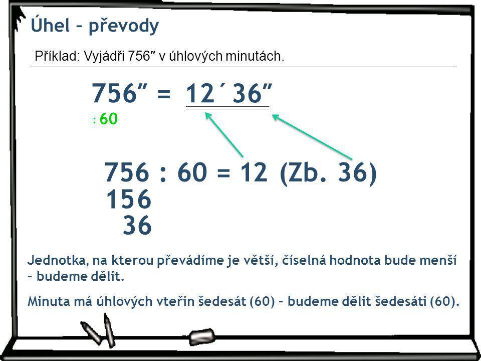 756″ = 12´ 36″ 756 : 60 = 1 2 (Zb. 36) 15 6 36 Úhel – převody