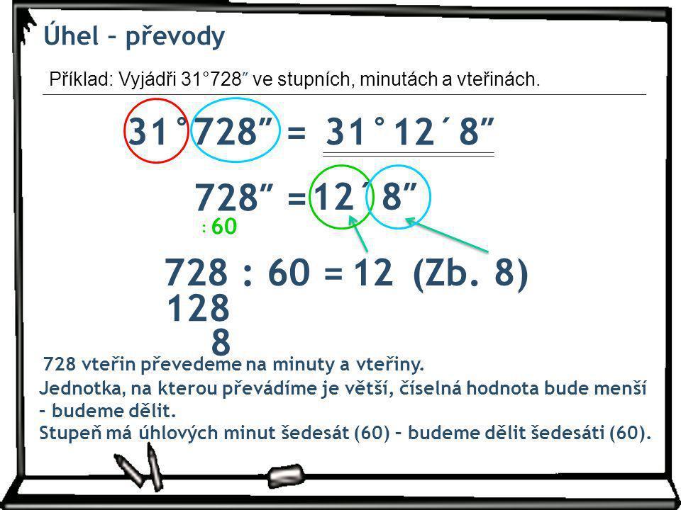 Úhel – převody Příklad: Vyjádři 31°728″ ve stupních, minutách a vteřinách. 31°728″ = 31° 12´ 8″