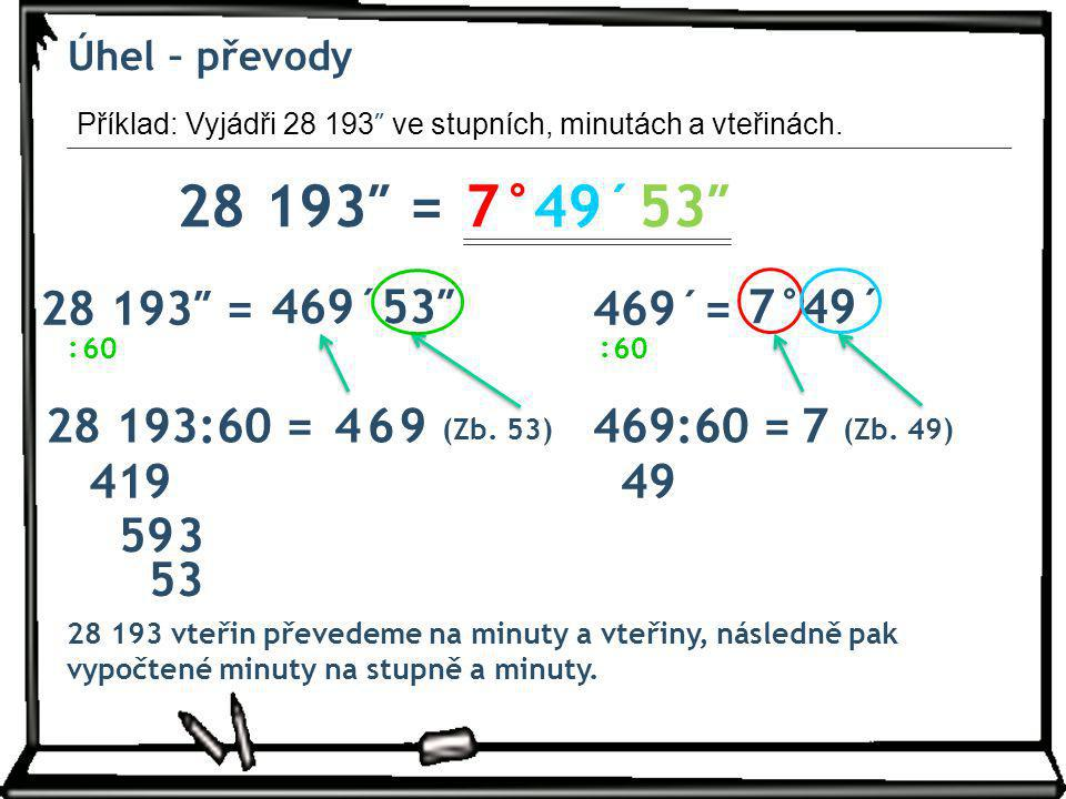 Úhel – převody Příklad: Vyjádři 28 193″ ve stupních, minutách a vteřinách. 28 193″ = 7° 49´ 53″