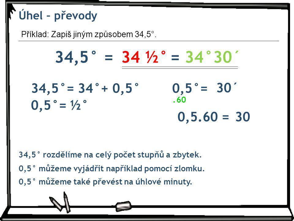 Úhel – převody Příklad: Zapiš jiným způsobem 34,5°. 34,5° = 34 ½° = 34°30´ 34,5°= 34°+ 0,5° 0,5°=