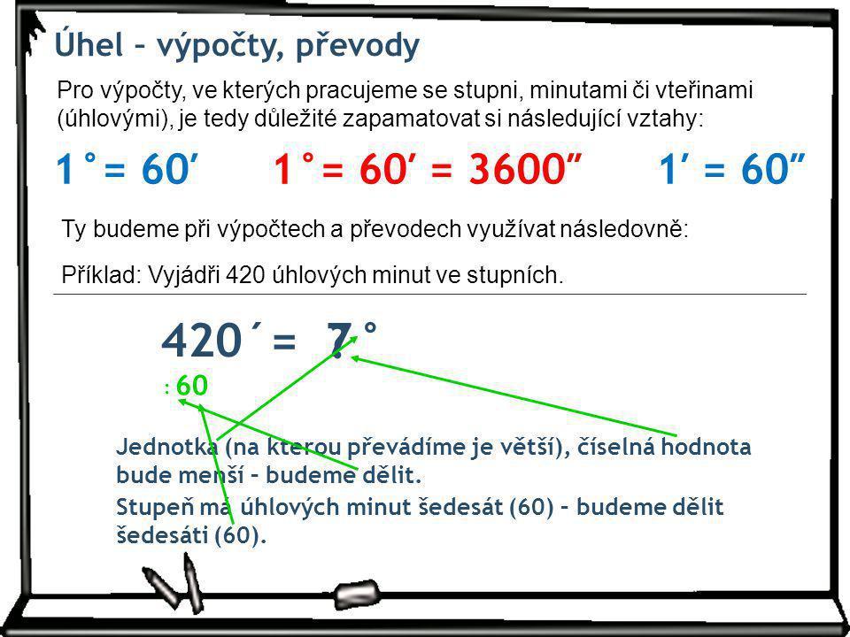 420´= ° 7 1°= 60′ 1°= 60′ = 3600″ 1′ = 60″ Úhel – výpočty, převody