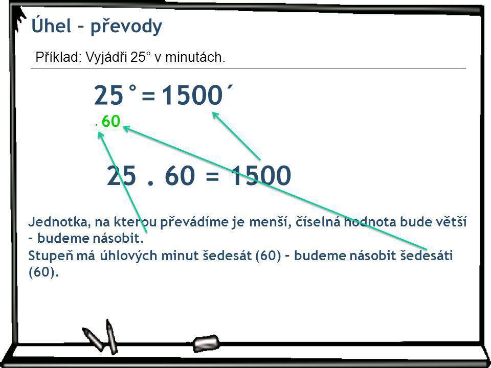 Úhel – převody Příklad: Vyjádři 25° v minutách. 25°= ´ 1500. . 60. 25 . 60 = 1500.