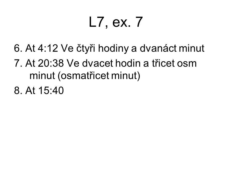 L7, ex. 7 6. At 4:12 Ve čtyři hodiny a dvanáct minut