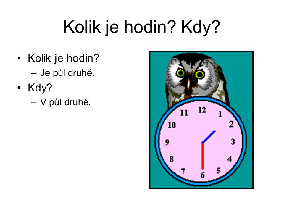 Kolik je hodin Kdy Kolik je hodin Je půl druhé. Kdy V půl druhé.