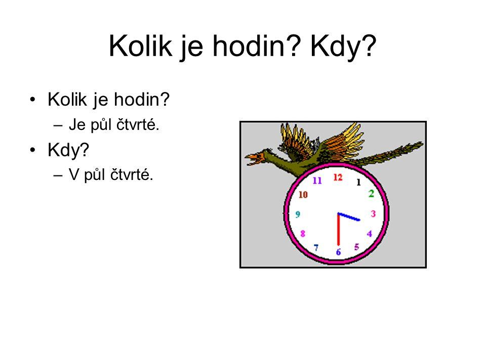 Kolik je hodin Kdy Kolik je hodin Je půl čtvrté. Kdy V půl čtvrté.