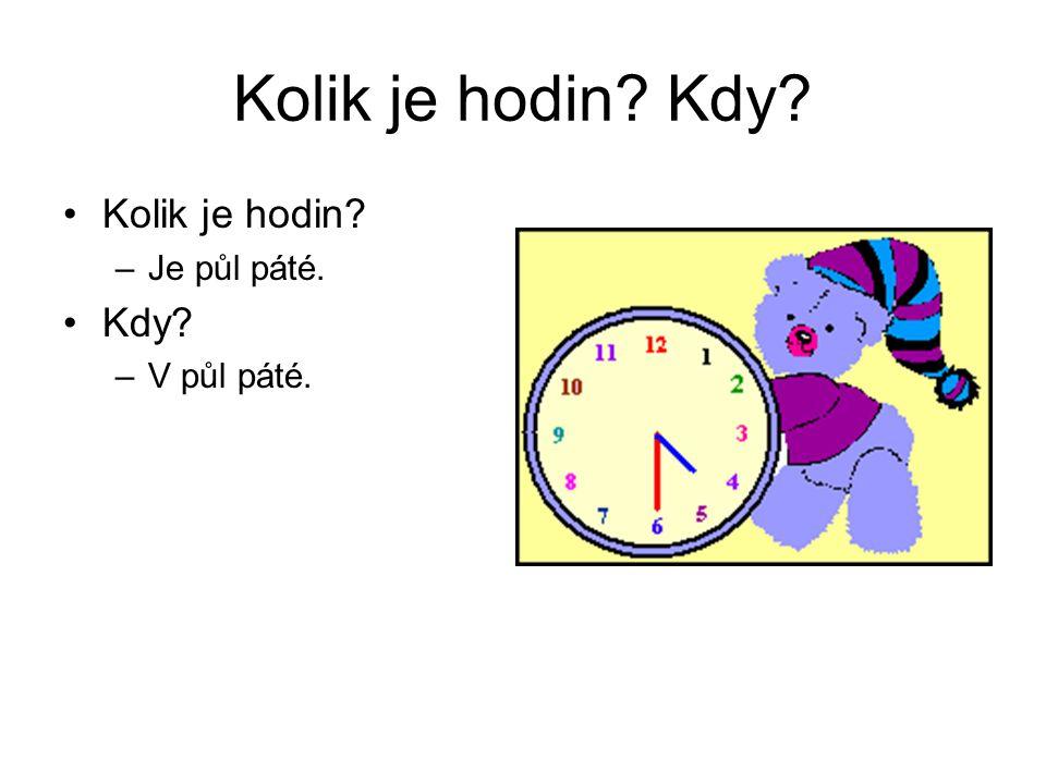 Kolik je hodin Kdy Kolik je hodin Je půl páté. Kdy V půl páté.