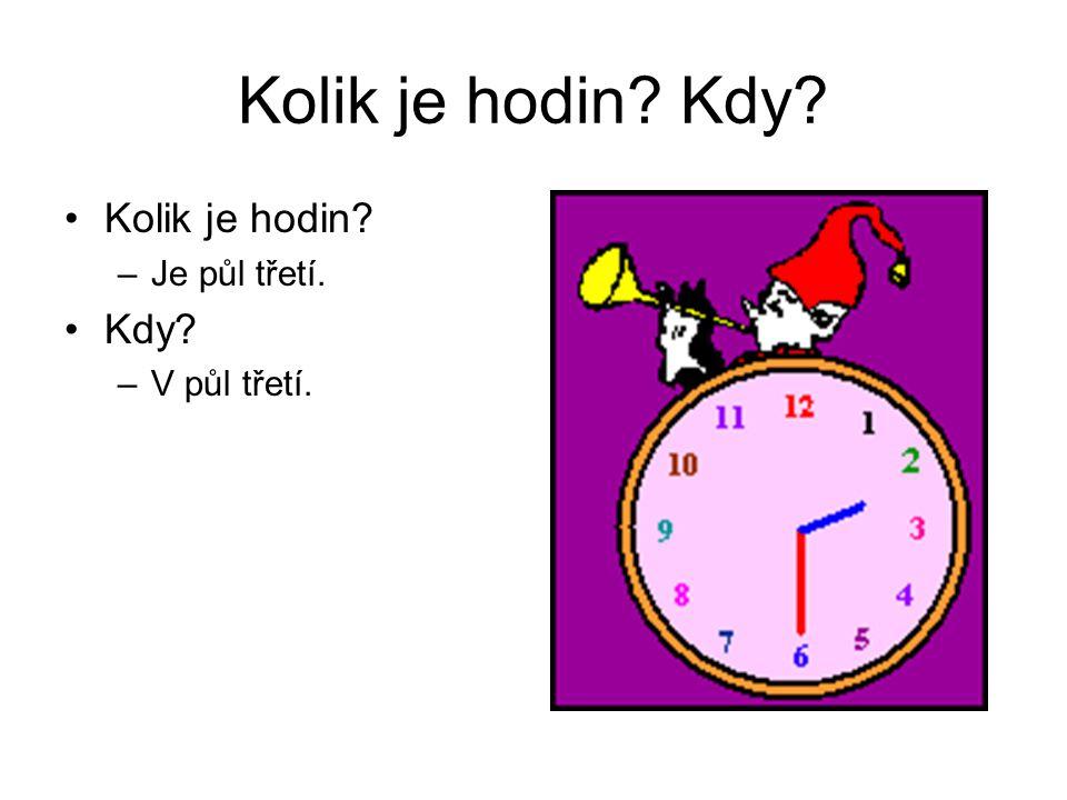 Kolik je hodin Kdy Kolik je hodin Je půl třetí. Kdy V půl třetí.