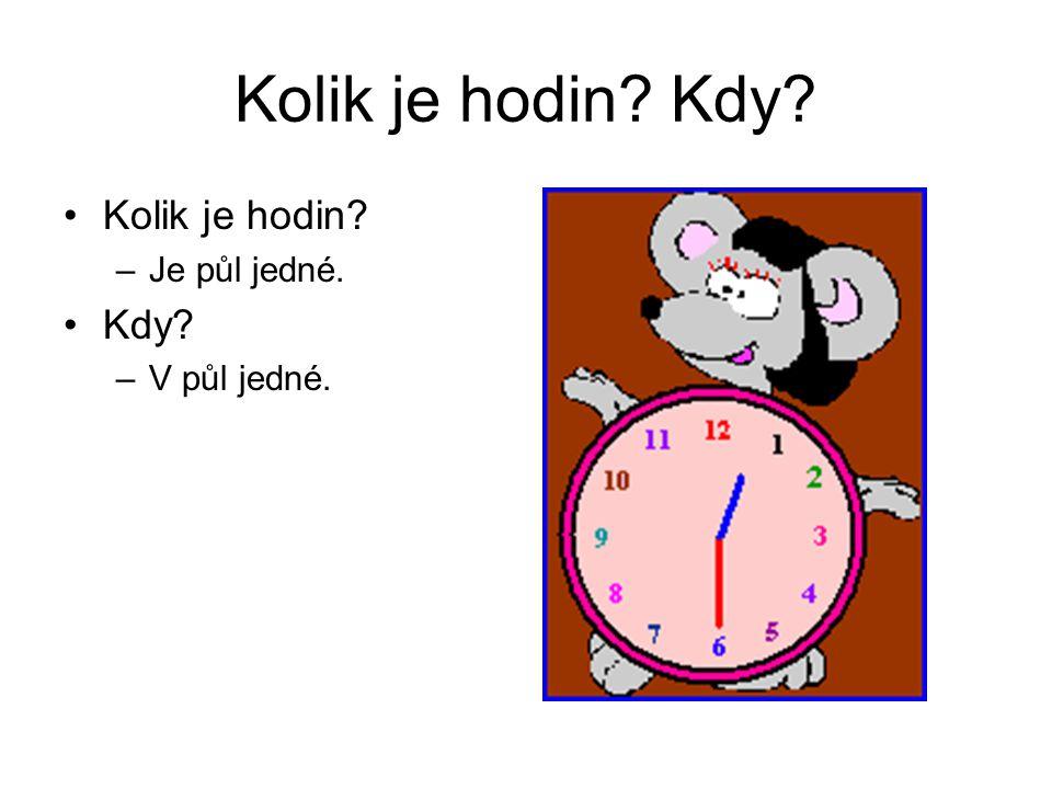 Kolik je hodin Kdy Kolik je hodin Je půl jedné. Kdy V půl jedné.