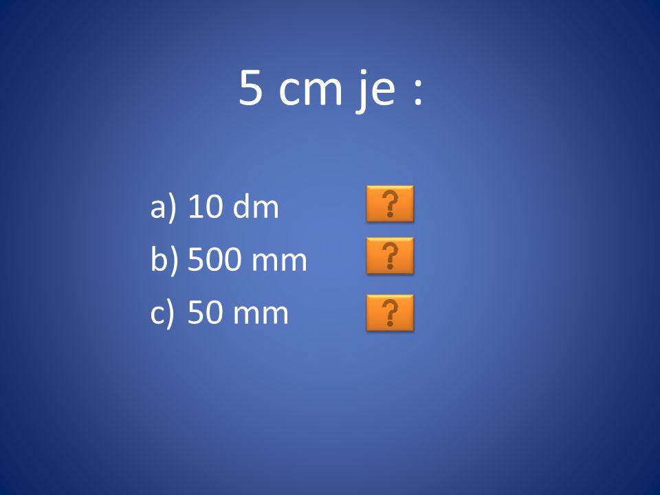 5 cm je : 10 dm 500 mm 50 mm
