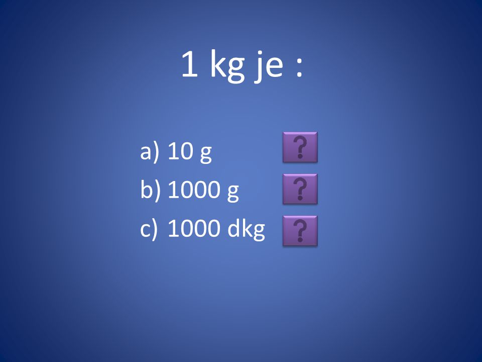 1 kg je : 10 g 1000 g 1000 dkg