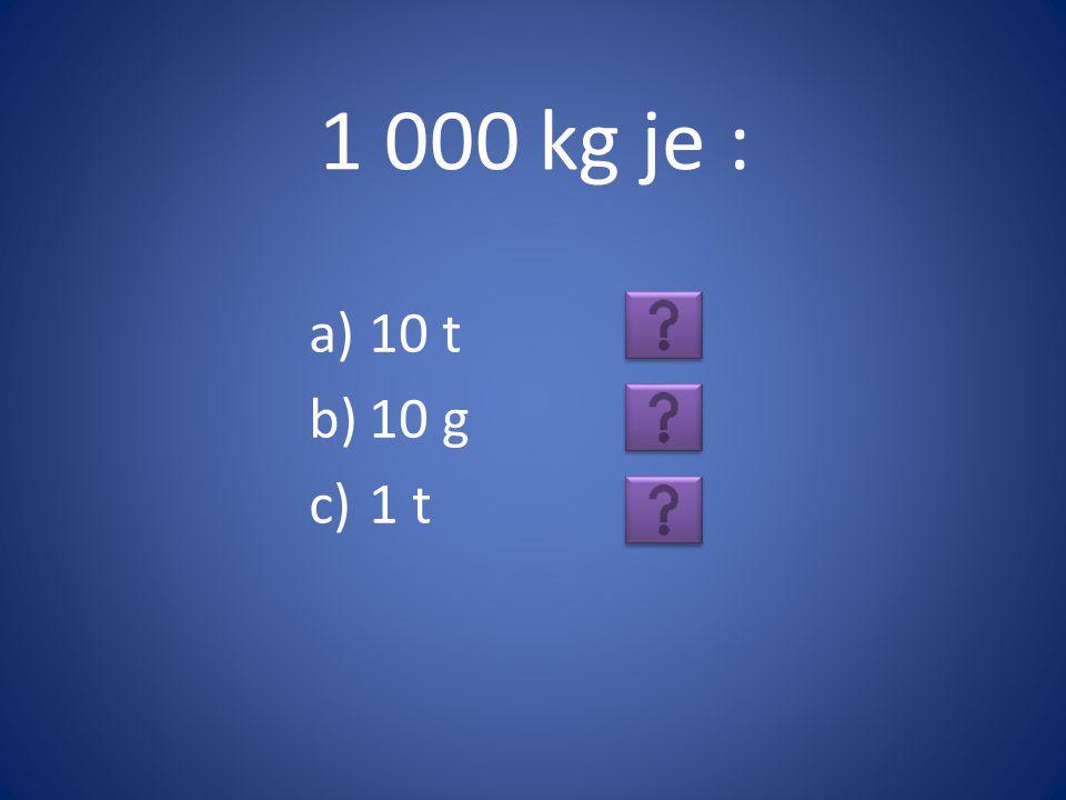 1 000 kg je : 10 t 10 g 1 t