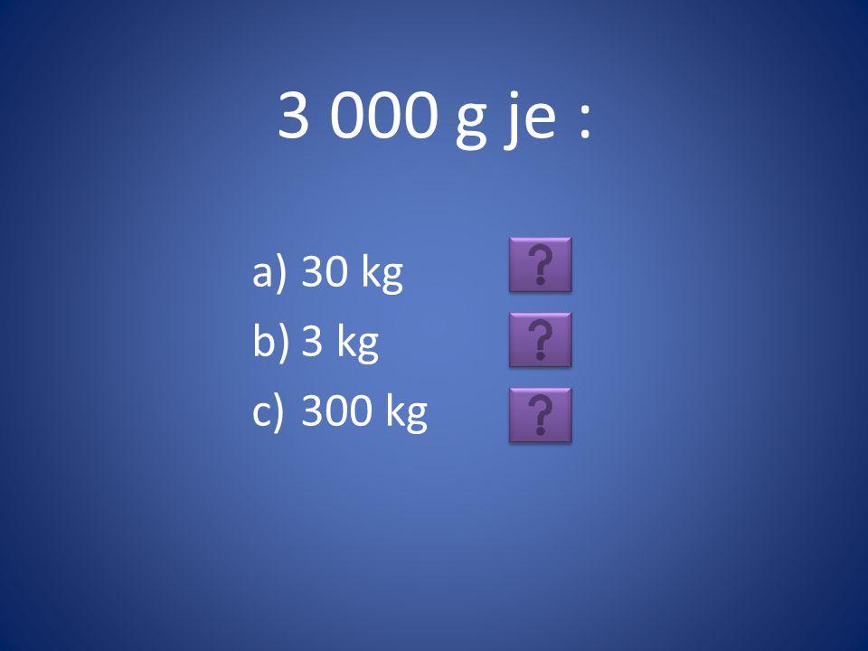 3 000 g je : 30 kg 3 kg 300 kg